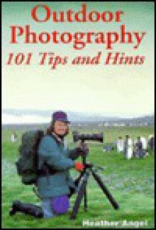 Outdoor Photography: 101 Tips And Hints - Heather Angel