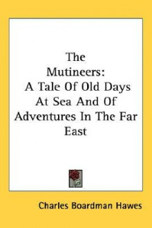 The Mutineers: A Tale of Old Days at Sea and of Adventures in the Far East - Charles Boardman Hawes