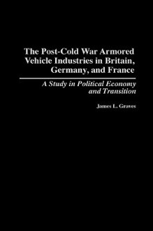 The Post-Cold War Armored Vehicle Industries in Britain, Germany, and France: A Study in Political Economy and Transition - James L. Graves
