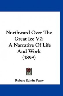 Northward Over the Great Ice V2: A Narrative of Life and Work (1898) - Robert Peary