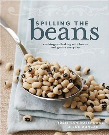Spilling the Beans: Cooking and Baking with Beans and Grains Every Day - Julie Van Rosendaal, Sue Duncan