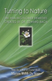 Turning to Nature: The Healing Flower Remedies Created by Dr. Edward Bach - Marion Webb-De Sisto