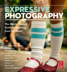 Expressive Photography: The Shutter Sisters' Guide to Shooting from the Heart - Tracey Clark