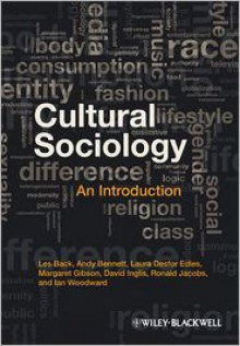 Cultural Sociology: An Introduction - Les Back, Andy Bennett, Laura Desfor Edles, David Inglis, Ron Jacobs, Ian Woodward, Margaret Gibson