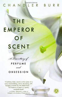 Emperor of Perfume: A Story of Perfume, Obsession, and the Last Mystery of the Senses - Chandler Burr