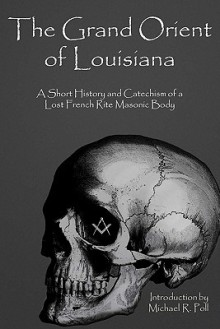 The Grand Orient of Louisiana: A Short History and Catechism of a Lost French Rite Masonic Body - Michael R. Poll
