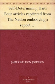 Self-Determining Haiti Four articles reprinted from The Nation embodying a report of an investigation made for the National Association for the Advancement of Colored People. - James Weldon Johnson