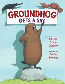 Groundhog Gets a Say - Pamela Curtis Swallow,Denise Brunkus