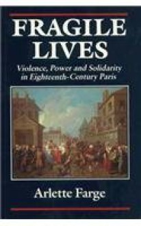 Fragile Lives: Violence, Power and Solidarity in Eighteenth Century Paris - Arlette Farge, Carol Shelton