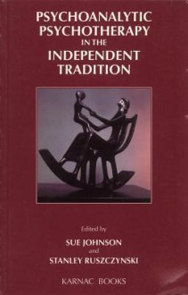 Psychoanalytic Psychotherapy in the Independent Tradition - Sue Johnson, Stanley Ruszczynski