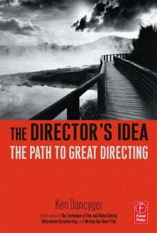 The Director's Idea: The Path to Great Directing - Ken Dancyger
