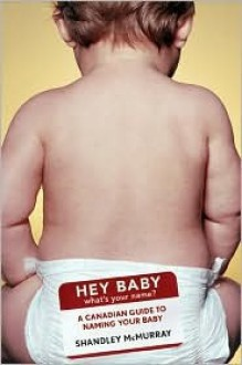 Hey Baby! What's Your Name: A Canadian Guide to Naming Your Baby - Shandley McMurray