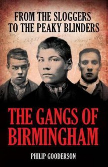 The Gangs of Birmingham: From the Sloggers to the Peaky Blinders - Philip Gooderson