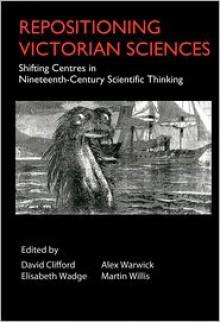 Repositioning Victorian Sciences: Shifting Centres in Nineteenth-Century Scientific Thinking - David Clifford, Alex Warwick, Elisabeth Wadge