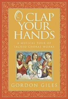 O Clap Your Hands: A Musical Tour of Sacred Choral Works [With CD] - Gordon Giles