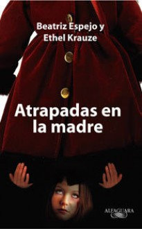 Atrapadas en la madre - Beatriz Espejo, Ethel Kolteniuk Krause, Rosario Castellanos, Liliana V. Blum, Inés Arredondo