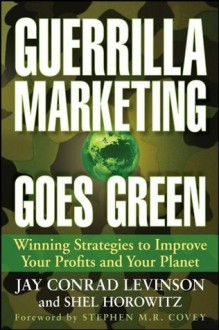 Guerrilla Marketing Goes Green: Winning Strategies to Improve Your Profits and Your Planet - Jay Conrad Levinson, Shel Horowitz