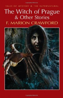 The Witch Of Prague & Other Stories (Tales Of Mystery & The Supernatural) - Francis Marion Crawford