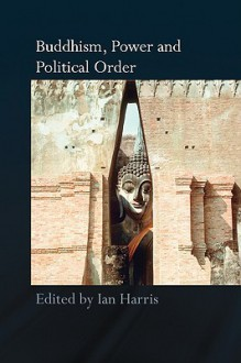 Buddhism, Power and Political Order - Harris Ian