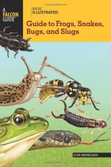 Basic Illustrated Guide to Frogs, Snakes, Bugs, and Slugs (Basic Illustrated Series) - John Himmelman