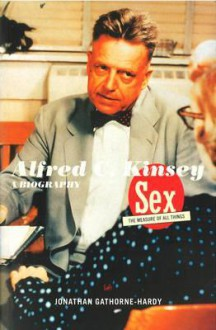 Alfred C. Kinsey: Sex the Measure of All Things A Biography - Jonathan Gathorne-Hardy