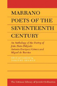 Marrano Poets of the Seventeenth Century: An Anthology of the Poetry of Joao Pinto Delgado, Antonio Enriquez Gomez, and Miguel de Barrios - Timothy Oelman