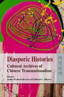 Diasporic Histories: Cultural Archives of Chinese Transnationalism - Andrea Riemenschnitter, Deborah L. Madsen