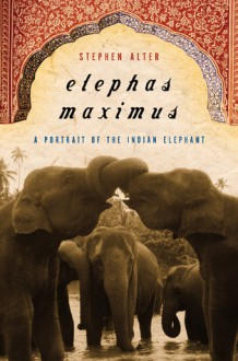 Elephas Maximus: A Portrait of the Indian Elephant - Stephen Alter
