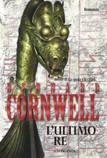 L'ultimo re: Le storie dei re sassoni 1 (Longanesi Romanzi d'Avventura) (Italian Edition) - Cerutti Pini, Donatella, Bernard Cornwell