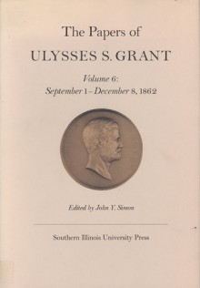 The Papers of Ulysses S. Grant, Volume 6: September 1- December 8, 1962 - John Y. Simon