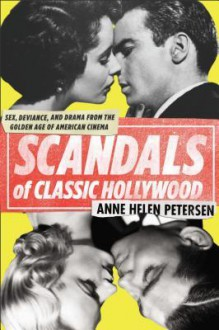 Scandals of Classic Hollywood: Sex, Deviance, and Drama from the Golden Age of American Cinema - Anne Helen Petersen