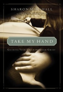 Take My Hand: Guiding Your Child Through Grief - Sharon Marshall, Jeff Johnson