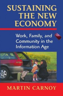 Sustaining the New Economy: Work, Family, and Community in the Information Age - Martin Carnoy