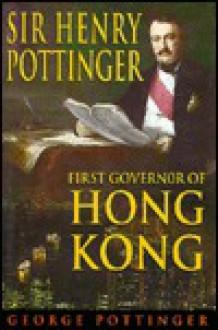 Sir Henry Pottinger: The First Governor of Hong Kong - George Pottinger