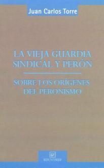 La Vieja Guardia Sindical y Peron - Juan Carlos Torre