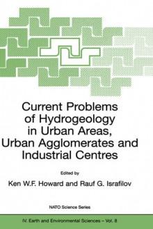 Current Problems of Hydrogeology in Urban Areas, Urban Agglomerates and Industrial Centres - Ken Howard, Raul Israfilov, Rauf Israfilov