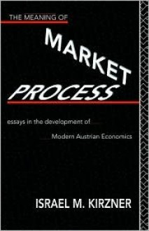 The Meaning of Market Process: Essays in the Development of Modern Austrian Economics (Foundations of the Market Economy) - Israel M. Kirzner