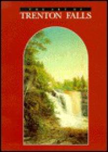 The Art of Trenton Falls, 1825-1900 - Paul D. Schweizer, David Tatham, Carol Gordon Wood, Carol G. Wood