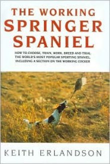 The Working Springer Spaniel: How to Choose, Train, Work, Breed and Trial the World's Most Popular Sporting Spaniel, Including a Section on the Working Cocker - Keith Erlandson