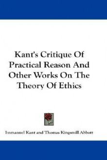 Critique of Practical Reason & Other Works on the Theory of Ethics (paper) - Immanuel Kant, Thomas K. Abbott