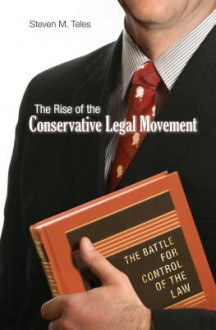 The Rise of the Conservative Legal Movement: The Battle for Control of the Law - Steven M. Teles