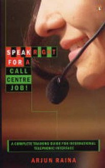 Speak Right for a Call Centre Job: A Complete Training Guide for International Telephonic Interface - Arjun Raina