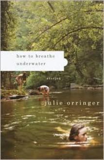 How to Breathe Underwater: Stories - Julie Orringer
