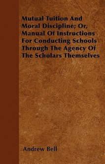 Mutual Tuition and Moral Discipline; Or, Manual of Instructions for Conducting Schools Through the Agency of the Scholars Themselves - Andrew Bell