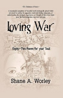 Loving War: Eighty-Two Poems for Your Soul - Shane A. Worley
