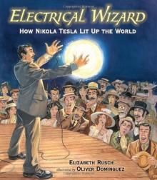 Electrical Wizard: How Nikola Tesla Lit Up the World - Elizabeth Rusch, Oliver Dominguez