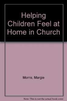 Helping Children Feel at Home in Church - Margie Morris