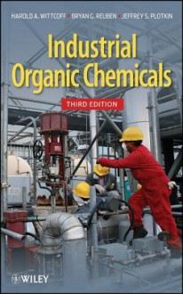 Industrial Organic Chemicals - Harold A. Wittcoff, Bryan G. Reuben, Jeffery S. Plotkin