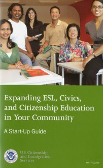 Expanding ESL Civics and Citizenship Education in Your Community: A Start-Up Guide (February 2009): A Start-Up Guide - (United States) Citizenship and Immigration Services