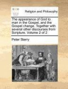 The appearance of God to man in the Gospel, and the Gospel change. Together with several other discourses from Scripture. Volume 2 of 2 - Peter Sterry